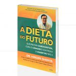DIETA DO FUTURO, A - QUE PREVINE CARDIOPATIAS, CURA CÂNCER E CONTROLA O DIABETES TIPO 2|HIROMI SHINYA  -  CULTRIX