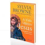 VIDA M�STICA DE JESUS, A - UMA PERSPECTIVA NOT�VEL DA VIDA DE CRISTO|SYLVIA BROWNE  -  PENSAMENTO
