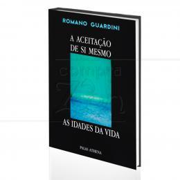 ACEITAÇÃO DE SI MESMO, A - AS IDADES DA VIDA|ROMANO GUARDINI  -  PALAS ATHENA
