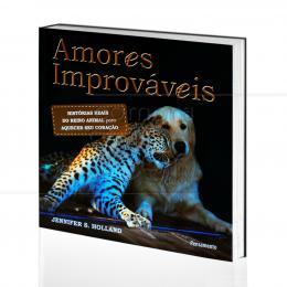 AMORES IMPROVÁVEIS - HISTÓRIAS REAIS DO REINO ANIMAL PARA AQUECER SEU CORAÇÃO|JENNIFER S. HOLLAND  -  PENSAMENTO