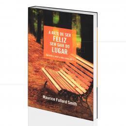 ARTE DE SER FELIZ SEM SAIR DO LUGAR, A|MAURICE FULLARD SMITH  -  THOMAS NELSON BRASIL