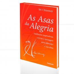 ASAS DA ALEGRIA, AS - MEDITAÇÕES INSPIRADORAS, ESTÓRIAS E MENSAGENS PARA ALIMENTAR A SUA ALMA|SRI CHINMOY  -  PENSAMENTO