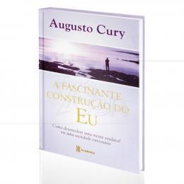 FASCINANTE CONSTRUÇÃO DO EU, A - COMO DESENVOLVER UMA MENTE SAUDÁVEL|AUGUSTO CURY  -  ACADEMIA DE INTELIGÊNCIA