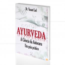 AYURVEDA, A CIÊNCIA DA AUTOCURA - UM GUIA PRÁTICO|DR. VASANT LAD  -  GROUND