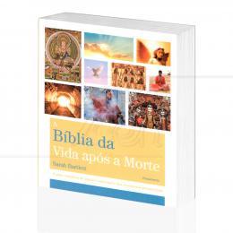BÍBLIA DA VIDA APÓS A MORTE, A - O GUIA COMPLETO DO MUNDO ESPIRITUAL|SARAH BARTLETT - PENSAMENTO
