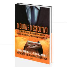 BUDA E O EXECUTIVO,  O - SABEDORIA BUDISTA PARA A CARREIRA, PROSPERIDADE E SUCESSO|FRANZ METCALF & BJ GALLAGHER  -  CULTRIX