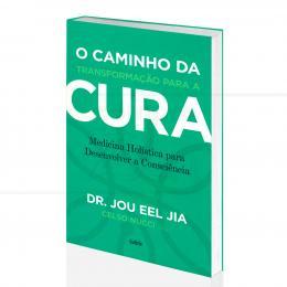 CAMINHO DA TRANSFORMAÇÃO PARA A CURA, O - MEDICINA HOLÍSTICA E CONSCIÊNCIA| DR. JOU EEL JIA - CULTRIX
