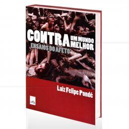 CONTRA UM MUNDO MELHOR - ENSAIOS DO AFETO|LUIZ FELIPE PONDÉ  -  LUA DE PAPEL