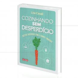 COZINHANDO SEM DESPERDÍCIO - RECEITAS SUSTENTÁVEIS PARA O GOURMET CONSCIENTE|LISA CASALI  -  ALAÚDE