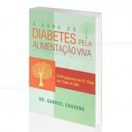 CURA DO DIABETES PELA ALIMENTAÇÃO VIVA, A - O PROGRAMA DE 21 DIAS DO TREE OF LIFE|DR. GABRIEL COUSENS  -  ALAÚDE