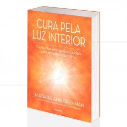 CURA PELA LUZ INTERIOR - CONCEITOS AVANÇADOS DE CURA|BARBARA ANN BRENNAN - PENSAMENTO