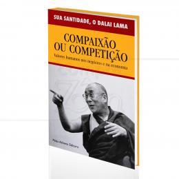 COMPAIXÃO OU COMPETIÇÃO - VALORES HUMANOS NOS NEGÓCIOS E NA ECONOMIA|SUA ANTIDADE, O DALAI LAMA  -  PALAS ATHENA
