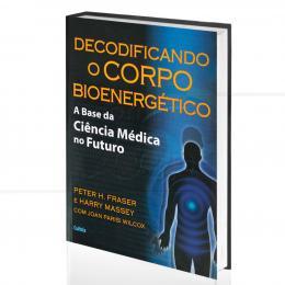 DECODIFICANDO O CORPO BIOENERGÉTICO - A BASE DA CIÊNCIA MÉDICA NO FUTURO|PETER H. FRASER & HARRY MASSEY, COM JOAN PARISI WILCOX  -  CULTRIX
