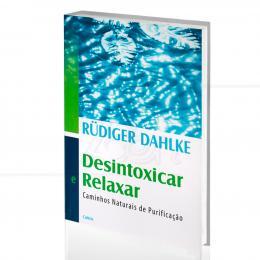 DESINTOXICAR E RELAXAR - CAMINHOS NATURAIS DE PURIFICAÇÃO|RÜDIGER DAHLKE  -  CULTRIX