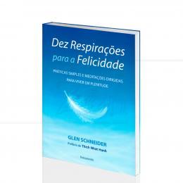 DEZ RESPIRAÇÕES PARA A FELICIDADE - PRÁTICAS E MEDITAÇÕES P/ A PLENITUDE|GLEN SCHNEIDER  -  PENSAMENTO