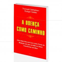 DOENÇA COMO CAMINHO, A - UMA NOVA VISÃO DA CURA|THORWALD DETHLEFSEN & RÜDIGER DAHLKE - CULTRIX