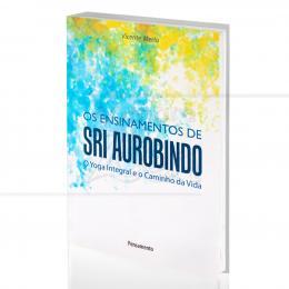 ENSINAMENTOS DE SRI AUROBINDO, OS - O YOGA INTEGRAL E O CAMINHO DA VIDA|VICENTE MERLO  -  PENSAMENTO