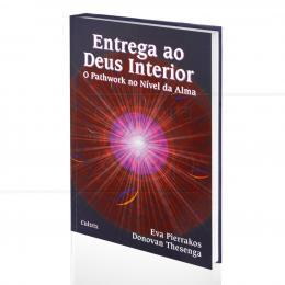 ENTREGA AO DEUS INTERIOR - O PATHWORK NO NÍVEL DA ALMA|EVA PIERRAKOS & DONOVAN THESENGA  -  CULTRIX