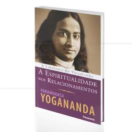 ESPIRITUALIDADE NOS RELACIONAMENTOS, A - A SABEDORIA DE YOGANANDA|PARAMHANSA YOGANANDA  -  PENSAMENTO
