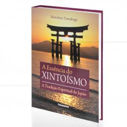 ESSÊNCIA DO XINTOÍSMO, A - A TRADIÇÃO ESPIRITUAL DO JAPÃO|MOTOHISA YAMAKAGE  -  PENSAMENTO