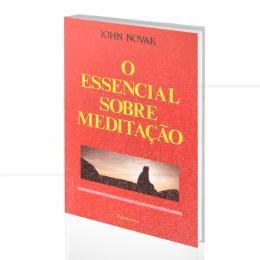 ESSENCIAL SOBRE MEDITAÇÃO, O|JOHN NOVAK  -  PENSAMENTO