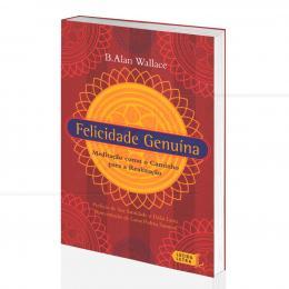 FELICIDADE GENUÍNA - MEDITAÇÃO COMO O CAMINHO PARA A REALIZAÇÃO|B. ALLAN WALLCE - LÚCIDA LETRA