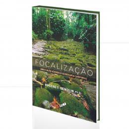 FOCALIZAÇÃO - UMA VIA DE ACESSO À SABEDORIA CORPORAL|EUGENE T. GENDLIN  -  GAIA