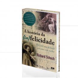 HISTÓRIA DA (IN) FELICIDADE, A: TRÊS MIL ANOS DE BUSCA POR UMA VIDA MELHOR|RICHARD SCHOCH - BEST SELLER