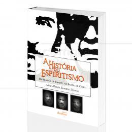 HISTÓRIA DO ESPIRITISMO, A - DA FRANÇA DE KARDEC AO BRASIL DE CHICO|FABIO ALESSIO R. DIONISI - DIONISI