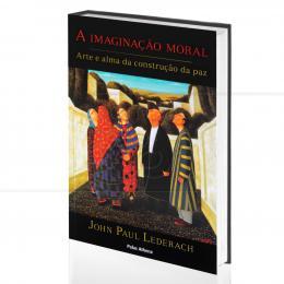 IMAGINAÇÃO MORAL, A - ARTE E ALMA DA CONSTRUÇÃO DA PAZ|JOHN PAUL LEDERACH  -  PALAS ATHENA