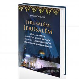 JERUSALÉM, JERUSALÉM - COMO A HISTÓRIA DA ANTIGA CIDADE SAGRADA DEU INÍCIO AO MUNDO MODERNO|JAMES CARROLL  -  CULTRIX
