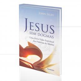 JESUS SEM DOGMAS - UMA NOVA VISÃO ESPIRITUAL DAS PALAVRAS DO MESTRE|JOHN SELBY  -  PENSAMENTO
