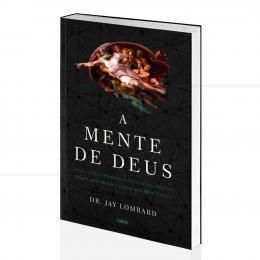 MENTE DE DEUS, A - NEUROCIÊNCIA, ESPIRITUALIDADE E ALMA HUMANA|DR. JAY LOMBARD - CULTRIX