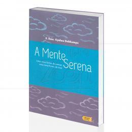 MENTE SERENA, A - UMA NOVA FORMA DE PENSAR E DE VIVER|S. EMA. GYALWA DOKHAMPA - LÚCIDA LETRA