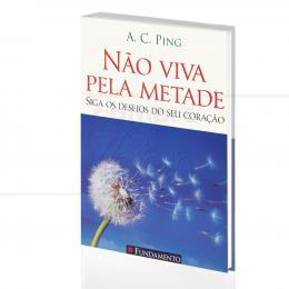 NÃO VIVA PELA METADE|A. C. PING  -  FUNDAMENTO