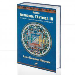 AUTOCURA TÂNTRICA III - GUIA PARA O SUPERMERCADO DOS BONS PENSAMENTOS|LAMA GENGCHEN RIMPOCHE  -  GAIA