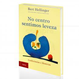NO CENTRO SENTIMOS LEVEZA - CONFERÊNCIAS E HISTÓRIAS|BERT HELLINGER  -  CULTRIX