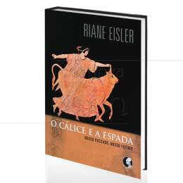 CÁLICE E A ESPADA, O - NOSSO PASSADO, NOSSO FUTURO|RIANE EISLER  -  PALAS ATHENA