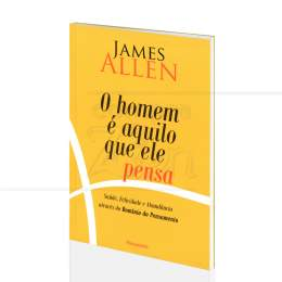 HOMEM É AQUILO QUE ELE PENSA, O|JAMES ALLEN  -  PENSAMENTO