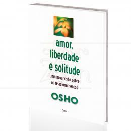 AMOR, LIBERDADE E SOLITUDE - UMA NOVA VISÃO SOBRE OS RELACIONAMENTOS|OSHO  -  CULTRIX