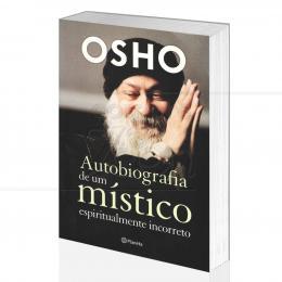 AUTOBIOGRAFIA DE UM MÍSTICO ESPIRITUALMENTE INCORRETO|OSHO - PLANETA