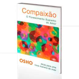 COMPAIXÃO - O FLORESCIMENTO SUPREMO DO AMOR|OSHO  -  CULTRIX