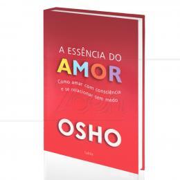 ESSÊNCIA DO AMOR, A - COMO AMAR COM CONSCIÊNCIA E SE RELACIONAR SEM MEDO|OSHO  -  CULTRIX