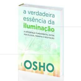 VERDADEIRA ESSÊNCIA DA ILUMINAÇÃO, A - DIFERENÇA ENTRE PSICOLOGIA, TERAPIA E MEDITAÇÃO|OSHO - CULTRIX