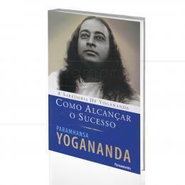 COMO ALCANÇAR O SUCESSO - A SABEDORIA DE YOGANANDA|PARAMHANSA YOGANANDA  -  PENSAMENTO