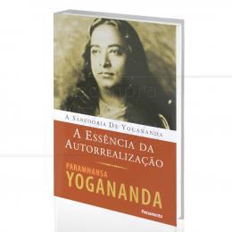 ESSÊNCIA DA AUTORREALIZAÇÃO, A - A SABEDORIA DE PARAMHANSA YOGANANDA|PARAMHANSA YOGANANDA  -  PENSAMENTO