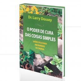PODER DE CURA DAS COISAS SIMPLES, O - SAÚDE E FELICIDADE SEM REMÉDIOS OU CIRURGIA|DR. LARRY DOSSEY  -  CULTRIX