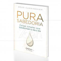 PURA SABEDORIA - COISAS SIMPLES QUE TRANSFORMAM O DIA A DIA|DEAN CUNNINGHAM   -  INTEGRARE