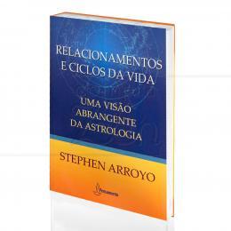 RELACIONAMENTOS E CICLOS DA VIDA - UMA VISÃO ABRANGENTE DA ASTROLOGIA|STEPHEN ARROYO  -  PENSAMENTO