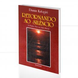 RETORNANDO AO SILÊNCIO - A PRÁTICA ZEN NA VIDA DIÁRIA|DAININ KATAGIRI  -  PENSAMENTO